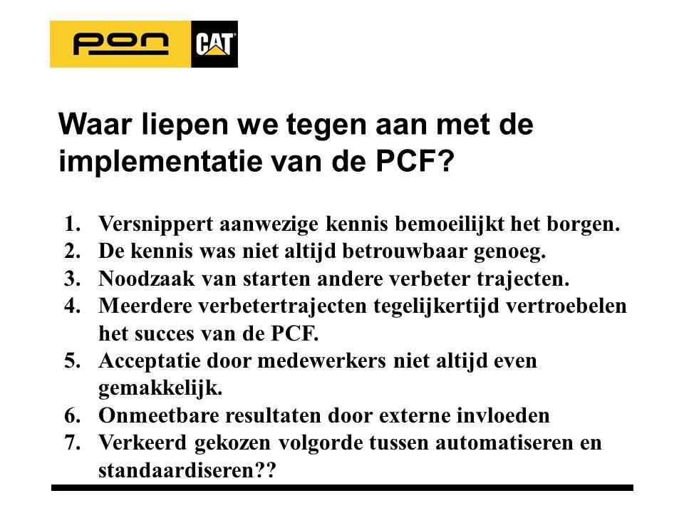 Waar liepen we tegen aan met de implementatie van de PCF? 1.Versnippert aanwezige kennis bemoeilijkt het borgen. 2.De kennis was niet altijd betrouwba