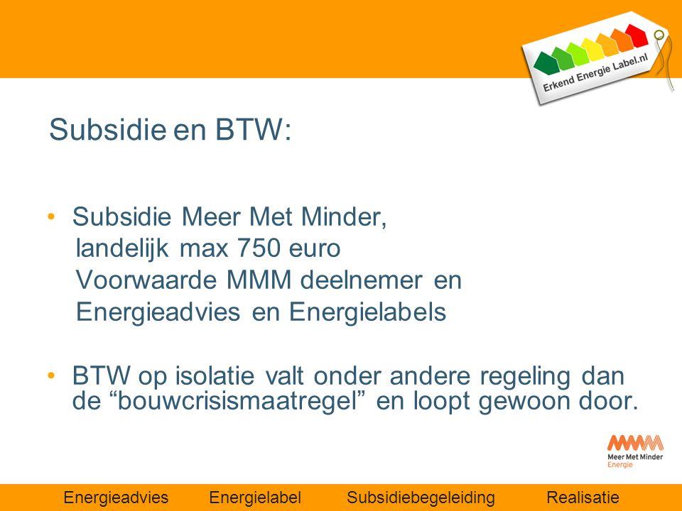 Energieadvies Energielabel Subsidiebegeleiding Realisatie Subsidie en BTW: •Subsidie Meer Met Minder, landelijk max 750 euro Voorwaarde MMM deelnemer