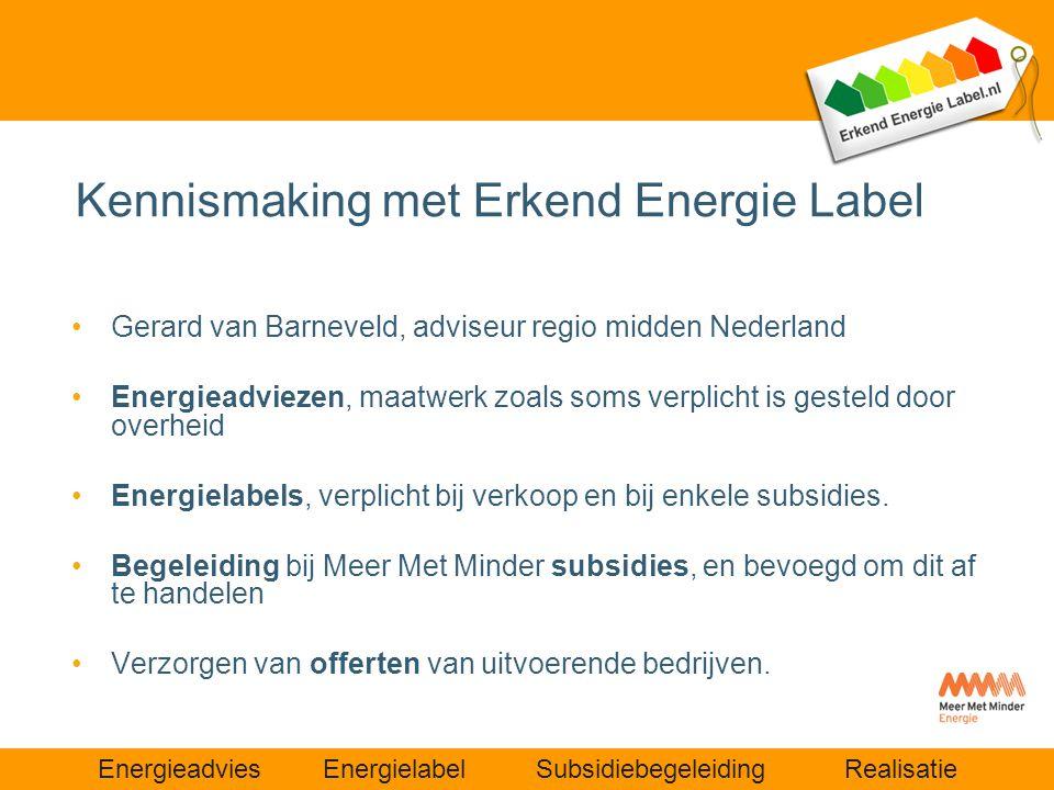 Energieadvies Energielabel Subsidiebegeleiding Realisatie Kennismaking met Erkend Energie Label •Gerard van Barneveld, adviseur regio midden Nederland
