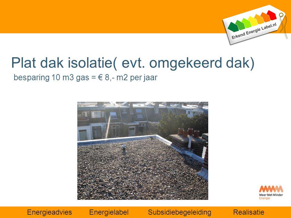 Energieadvies Energielabel Subsidiebegeleiding Realisatie Plat dak isolatie( evt. omgekeerd dak) besparing 10 m3 gas = € 8,- m2 per jaar