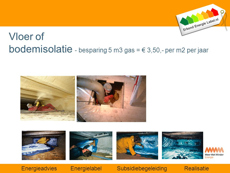 Energieadvies Energielabel Subsidiebegeleiding Realisatie Vloer of bodemisolatie - besparing 5 m3 gas = € 3,50,- per m2 per jaar