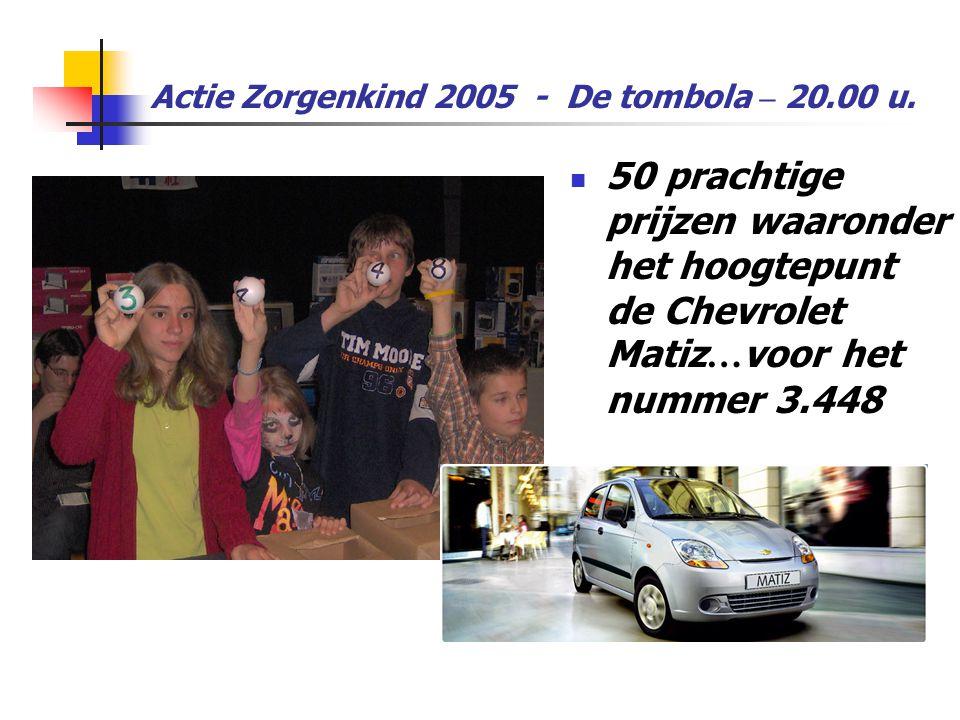 Actie Zorgenkind 2005 - De tombola – 20.00 u.  50 prachtige prijzen waaronder het hoogtepunt de Chevrolet Matiz … voor het nummer 3.448