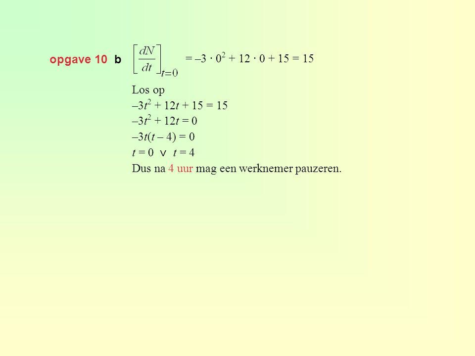 opgave 10 b = –3 · 0 2 + 12 · 0 + 15 = 15 Los op –3t 2 + 12t + 15 = 15 –3t 2 + 12t = 0 –3t(t – 4) = 0 t = 0 ⋁ t = 4 Dus na 4 uur mag een werknemer pau