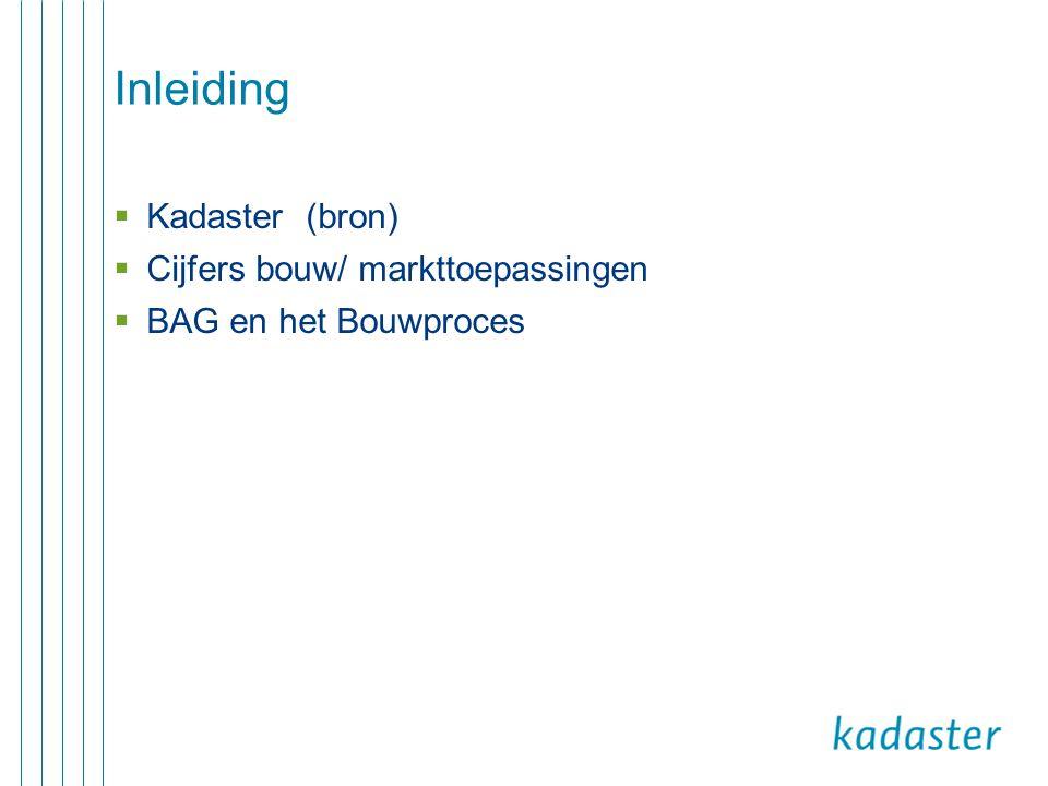 Inleiding  Kadaster (bron)  Cijfers bouw/ markttoepassingen  BAG en het Bouwproces