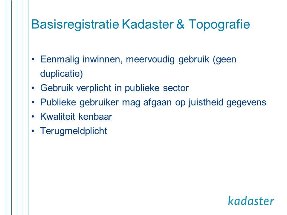 Basisregistratie Kadaster & Topografie •Eenmalig inwinnen, meervoudig gebruik (geen duplicatie) •Gebruik verplicht in publieke sector •Publieke gebrui