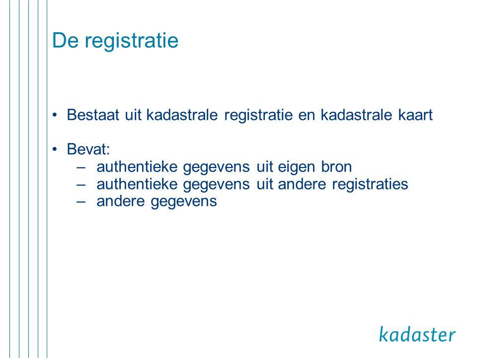 De registratie •Bestaat uit kadastrale registratie en kadastrale kaart •Bevat: –authentieke gegevens uit eigen bron –authentieke gegevens uit andere r