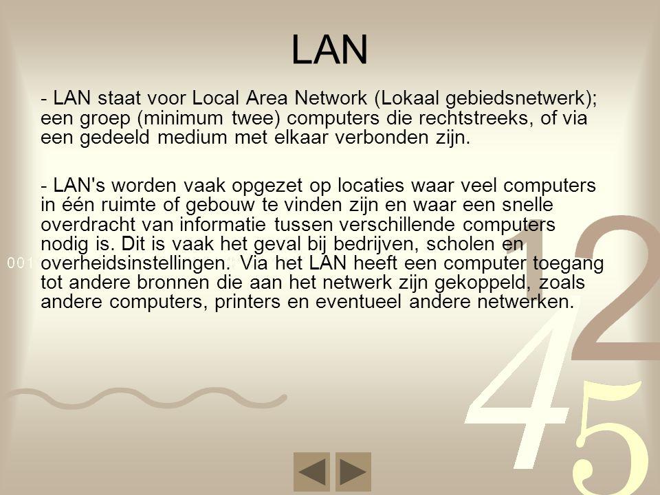 LAN - LAN staat voor Local Area Network (Lokaal gebiedsnetwerk); een groep (minimum twee) computers die rechtstreeks, of via een gedeeld medium met elkaar verbonden zijn.