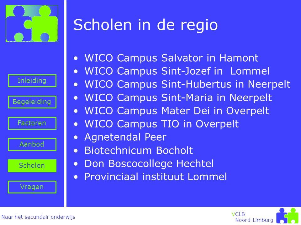 Naar het secundair onderwijs Inleiding Begeleiding VCLB Noord-Limburg Scholen in de regio Factoren Aanbod Vragen Scholen •WICO Campus Salvator in Hamont •WICO Campus Sint-Jozef in Lommel •WICO Campus Sint-Hubertus in Neerpelt •WICO Campus Sint-Maria in Neerpelt •WICO Campus Mater Dei in Overpelt •WICO Campus TIO in Overpelt •Agnetendal Peer •Biotechnicum Bocholt •Don Boscocollege Hechtel •Provinciaal instituut Lommel