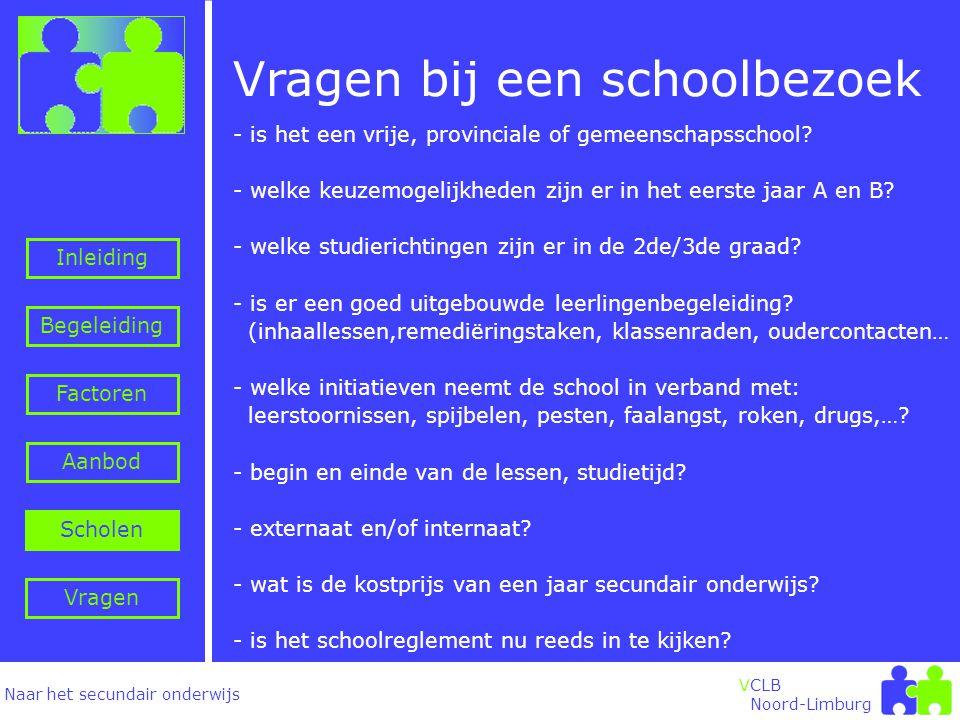 Naar het secundair onderwijs Inleiding Begeleiding VCLB Noord-Limburg Vragen bij een schoolbezoek Factoren Aanbod Vragen Scholen - is het een vrije, provinciale of gemeenschapsschool.