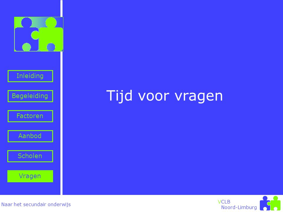 Naar het secundair onderwijs Inleiding Begeleiding VCLB Noord-Limburg Factoren Aanbod Vragen Scholen Tijd voor vragen