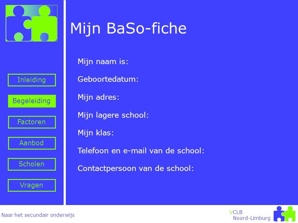 Naar het secundair onderwijs Inleiding Begeleiding VCLB Noord-Limburg Factoren Aanbod Vragen Scholen Mijn naam is: Geboortedatum: Mijn adres: Mijn lagere school: Mijn klas: Telefoon en e-mail van de school: Contactpersoon van de school: Mijn BaSo-fiche