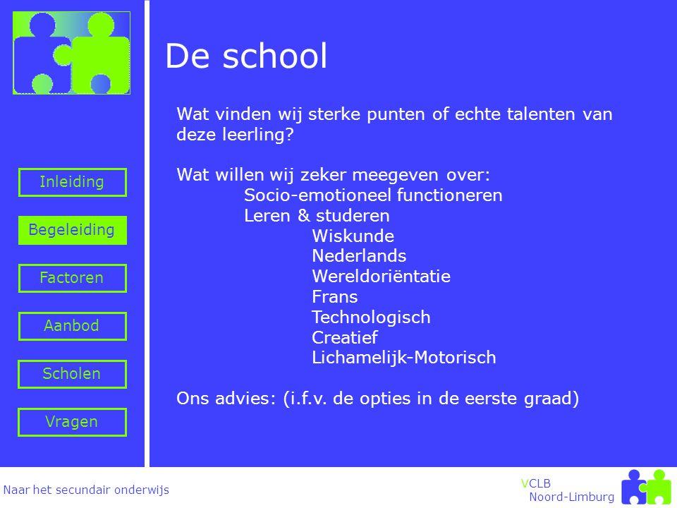 Naar het secundair onderwijs Inleiding Begeleiding VCLB Noord-Limburg De school Factoren Aanbod Vragen Scholen Wat vinden wij sterke punten of echte talenten van deze leerling.