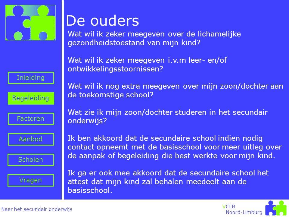 Naar het secundair onderwijs Inleiding Begeleiding VCLB Noord-Limburg Factoren Aanbod Vragen Scholen Wat wil ik zeker meegeven over de lichamelijke gezondheidstoestand van mijn kind.