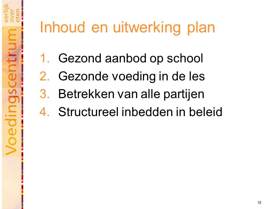 18 Inhoud en uitwerking plan  Gezond aanbod op school  Gezonde voeding in de les  Betrekken van alle partijen  Structureel inbedden in beleid