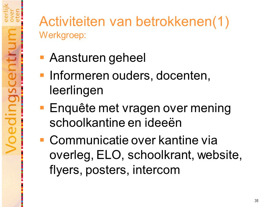 38 Activiteiten van betrokkenen(1) Werkgroep:  Aansturen geheel  Informeren ouders, docenten, leerlingen  Enquête met vragen over mening schoolkantine en ideeën  Communicatie over kantine via overleg, ELO, schoolkrant, website, flyers, posters, intercom