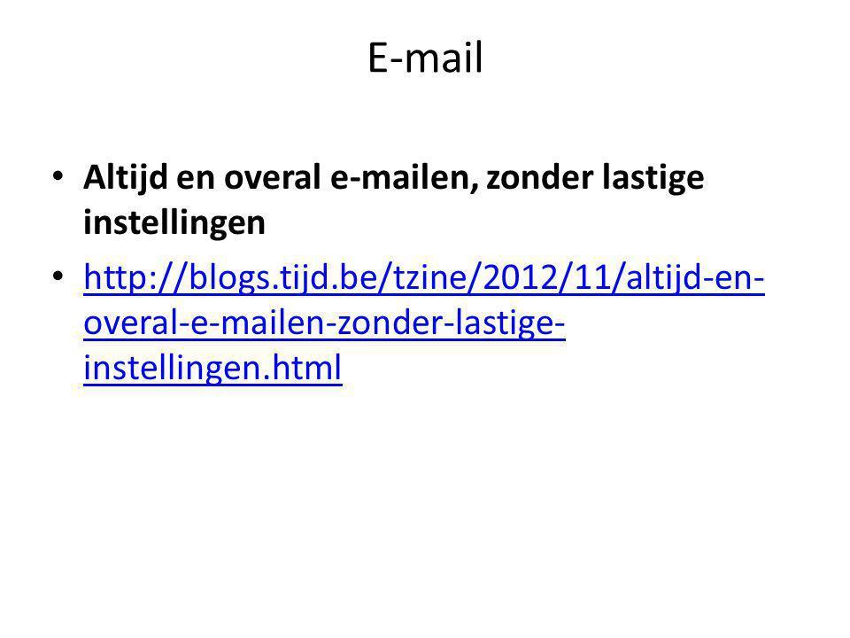E-mail • Altijd en overal e-mailen, zonder lastige instellingen • http://blogs.tijd.be/tzine/2012/11/altijd-en- overal-e-mailen-zonder-lastige- instellingen.html http://blogs.tijd.be/tzine/2012/11/altijd-en- overal-e-mailen-zonder-lastige- instellingen.html