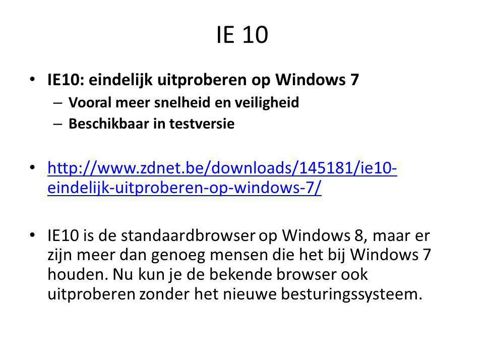 IE 10 • IE10: eindelijk uitproberen op Windows 7 – Vooral meer snelheid en veiligheid – Beschikbaar in testversie • http://www.zdnet.be/downloads/145181/ie10- eindelijk-uitproberen-op-windows-7/ http://www.zdnet.be/downloads/145181/ie10- eindelijk-uitproberen-op-windows-7/ • IE10 is de standaardbrowser op Windows 8, maar er zijn meer dan genoeg mensen die het bij Windows 7 houden.