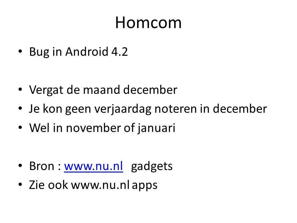 Homcom • Bug in Android 4.2 • Vergat de maand december • Je kon geen verjaardag noteren in december • Wel in november of januari • Bron : www.nu.nl gadgetswww.nu.nl • Zie ook www.nu.nl apps