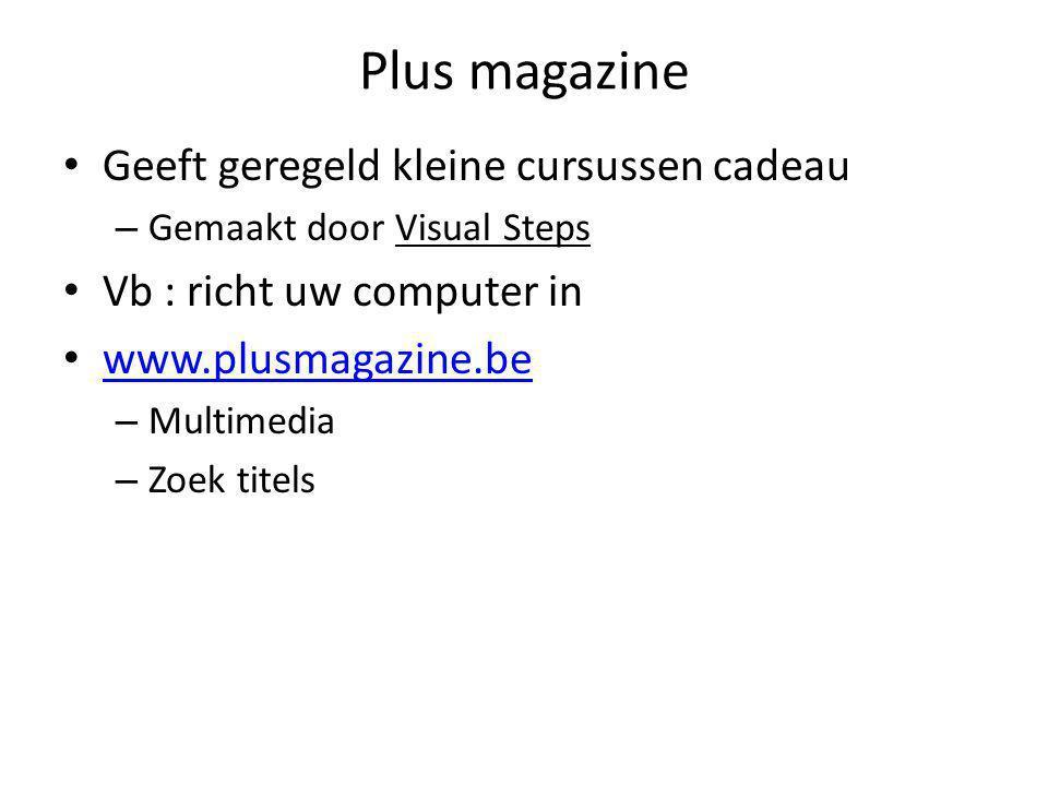 Plus magazine • Geeft geregeld kleine cursussen cadeau – Gemaakt door Visual Steps • Vb : richt uw computer in • www.plusmagazine.be www.plusmagazine.be – Multimedia – Zoek titels