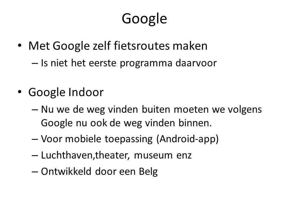 Google • Met Google zelf fietsroutes maken – Is niet het eerste programma daarvoor • Google Indoor – Nu we de weg vinden buiten moeten we volgens Google nu ook de weg vinden binnen.