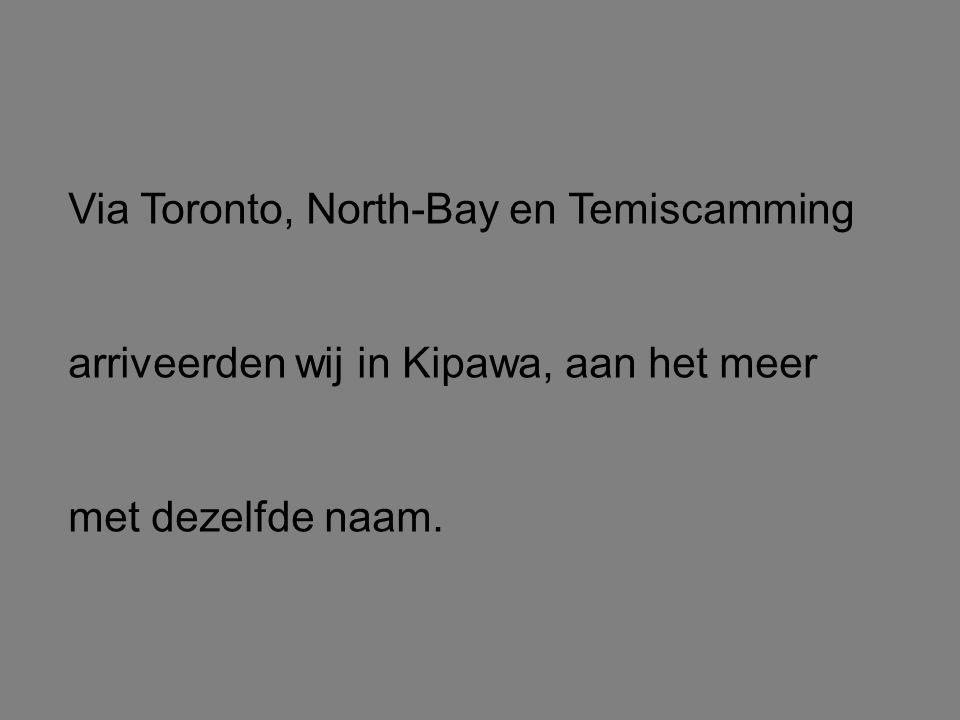 Via Toronto, North-Bay en Temiscamming arriveerden wij in Kipawa, aan het meer met dezelfde naam.