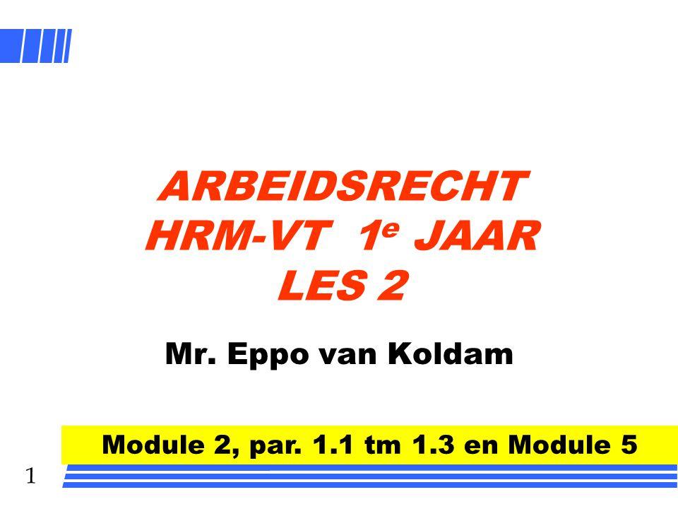 1 ARBEIDSRECHT HRM-VT 1 e JAAR LES 2 Mr. Eppo van Koldam Module 2, par. 1.1 tm 1.3 en Module 5