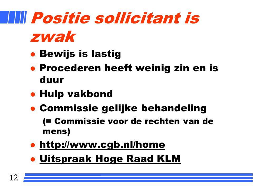 12 Positie sollicitant is zwak l Bewijs is lastig l Procederen heeft weinig zin en is duur l Hulp vakbond l Commissie gelijke behandeling (= Commissie voor de rechten van de mens) l http://www.cgb.nl/home http://www.cgb.nl/home l Uitspraak Hoge Raad KLM Uitspraak Hoge Raad KLM