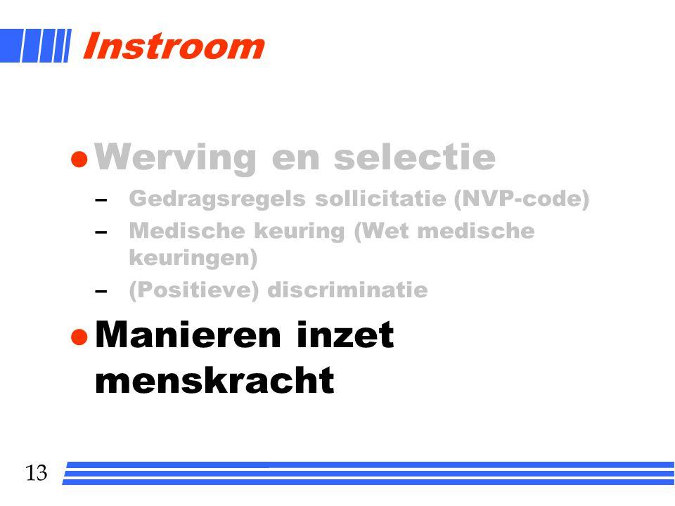 13 Instroom l Werving en selectie –Gedragsregels sollicitatie (NVP-code) –Medische keuring (Wet medische keuringen) –(Positieve) discriminatie l Manieren inzet menskracht