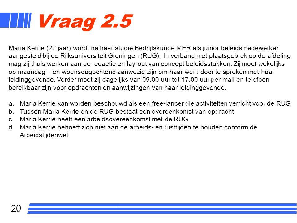 20 Vraag 2.5 Maria Kerrie (22 jaar) wordt na haar studie Bedrijfskunde MER als junior beleidsmedewerker aangesteld bij de Rijksuniversiteit Groningen (RUG).
