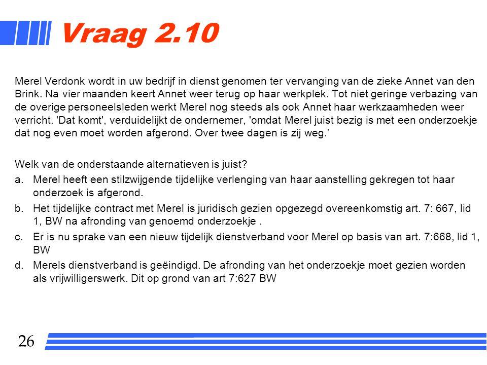 26 Vraag 2.10 Merel Verdonk wordt in uw bedrijf in dienst genomen ter vervanging van de zieke Annet van den Brink.