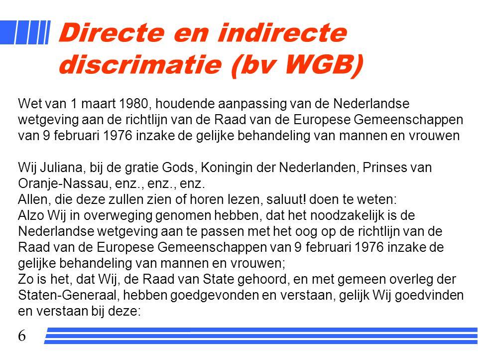 6 Directe en indirecte discrimatie (bv WGB) Wet van 1 maart 1980, houdende aanpassing van de Nederlandse wetgeving aan de richtlijn van de Raad van de Europese Gemeenschappen van 9 februari 1976 inzake de gelijke behandeling van mannen en vrouwen Wij Juliana, bij de gratie Gods, Koningin der Nederlanden, Prinses van Oranje-Nassau, enz., enz., enz.