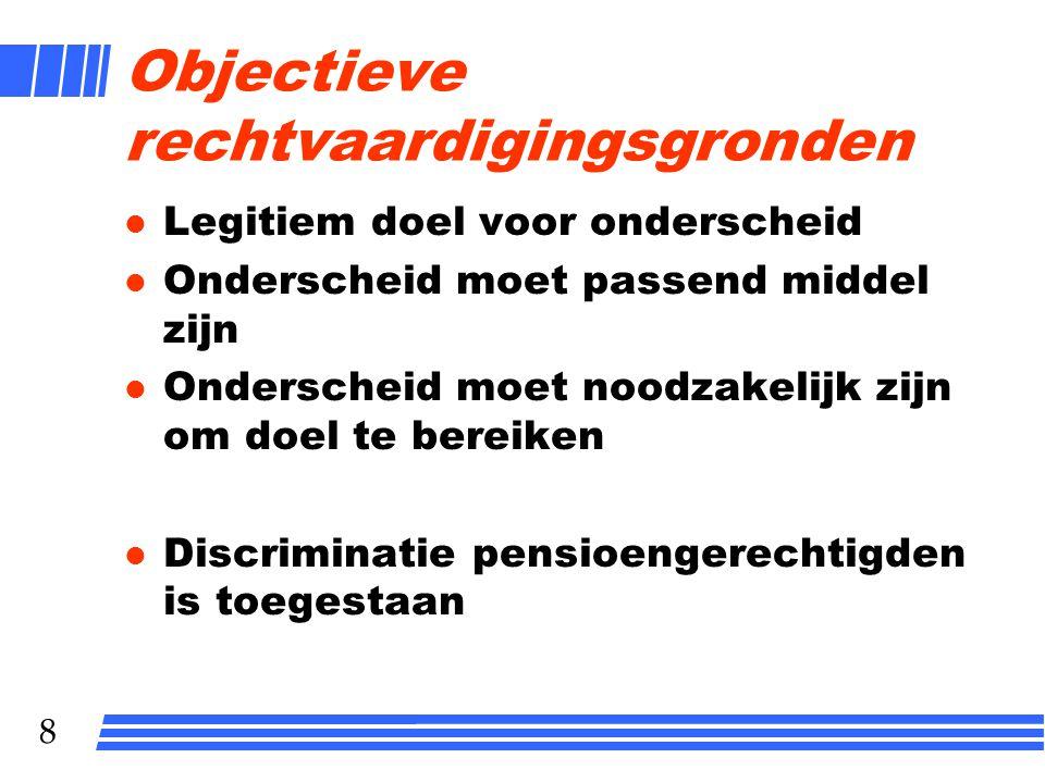 8 Objectieve rechtvaardigingsgronden l Legitiem doel voor onderscheid l Onderscheid moet passend middel zijn l Onderscheid moet noodzakelijk zijn om doel te bereiken l Discriminatie pensioengerechtigden is toegestaan