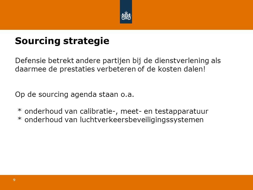 9 Sourcing strategie Defensie betrekt andere partijen bij de dienstverlening als daarmee de prestaties verbeteren of de kosten dalen! Op de sourcing a