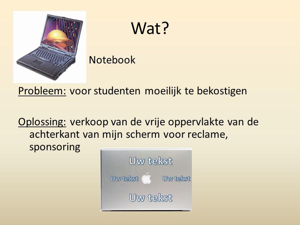 Wat? Notebook Probleem: voor studenten moeilijk te bekostigen Oplossing: verkoop van de vrije oppervlakte van de achterkant van mijn scherm voor recla