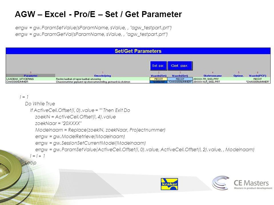 AGW – Excel - Pro/E – Set / Get Parameter errgw = gw.ParamSetValue(sParamName, sValue,, agw_testpart.prt ) errgw = gw.ParamGetVal(sParamName, sValue,, agw_testpart.prt ) i = 1 Do While True If ActiveCell.Offset(i, 0).value = Then Exit Do zoekIN = ActiveCell.Offset(i, 4).value zoekNaar = 20XXXX Modelnaam = Replace(zoekIN, zoekNaar, Projectnummer) errgw = gw.ModelRetrieve(Modelnaam) errgw = gw.SessionSetCurrentModel(Modelnaam) errgw = gw.ParamSetValue(ActiveCell.Offset(i, 0).value, ActiveCell.Offset(i, 2).value,, Modelnaam) i = i + 1 Loop
