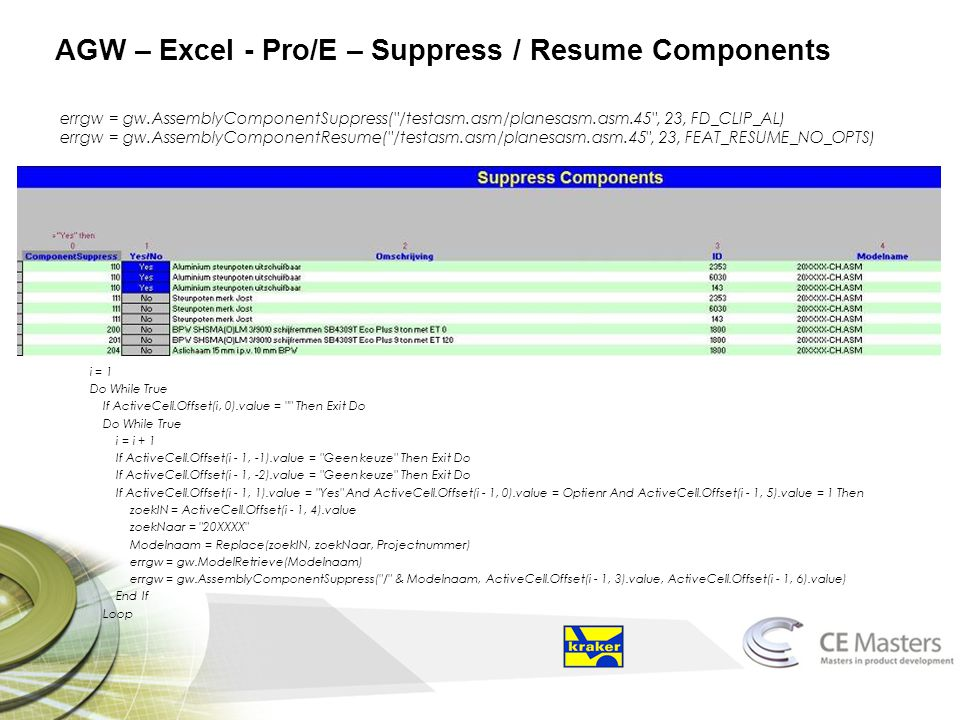 AGW – Excel - Pro/E – Suppress / Resume Components errgw = gw.AssemblyComponentSuppress( /testasm.asm/planesasm.asm.45 , 23, FD_CLIP_AL) errgw = gw.AssemblyComponentResume( /testasm.asm/planesasm.asm.45 , 23, FEAT_RESUME_NO_OPTS) i = 1 Do While True If ActiveCell.Offset(i, 0).value = Then Exit Do Do While True i = i + 1 If ActiveCell.Offset(i - 1, -1).value = Geen keuze Then Exit Do If ActiveCell.Offset(i - 1, -2).value = Geen keuze Then Exit Do If ActiveCell.Offset(i - 1, 1).value = Yes And ActiveCell.Offset(i - 1, 0).value = Optienr And ActiveCell.Offset(i - 1, 5).value = 1 Then zoekIN = ActiveCell.Offset(i - 1, 4).value zoekNaar = 20XXXX Modelnaam = Replace(zoekIN, zoekNaar, Projectnummer) errgw = gw.ModelRetrieve(Modelnaam) errgw = gw.AssemblyComponentSuppress( / & Modelnaam, ActiveCell.Offset(i - 1, 3).value, ActiveCell.Offset(i - 1, 6).value) End If Loop