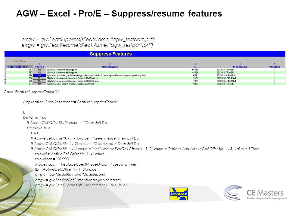 AGW – Excel - Pro/E – Suppress/resume features errgw = gw.FeatSuppress(sFeatName, agw_testpart.prt ) errgw = gw.FeatResume(sFeatName, agw_testpart.prt ) Case FeatureSuppressTrailer(1) Application.Goto Reference:= FeatureSuppressTrailer k = 1 Do While True If ActiveCell.Offset(k, 0).value = Then Exit Do Do While True k = k + 1 If ActiveCell.Offset(k - 1, -1).value = Geen keuze Then Exit Do If ActiveCell.Offset(k - 1, -2).value = Geen keuze Then Exit Do If ActiveCell.Offset(k - 1, 1).value = Yes And ActiveCell.Offset(k - 1, 0).value = Optienr And ActiveCell.Offset(k - 1, 5).value = 1 Then zoekIN = ActiveCell.Offset(k - 1, 4).value zoekNaar = 20XXXX Modelnaam = Replace(zoekIN, zoekNaar, Projectnummer) ID = ActiveCell.Offset(k - 1, 3).value errgw = gw.ModelRetrieve(Modelnaam) errgw = gw.SessionSetCurrentModel(Modelnaam) errgw = gw.FeatSuppress(ID, Modelnaam, True, True) End If Loop