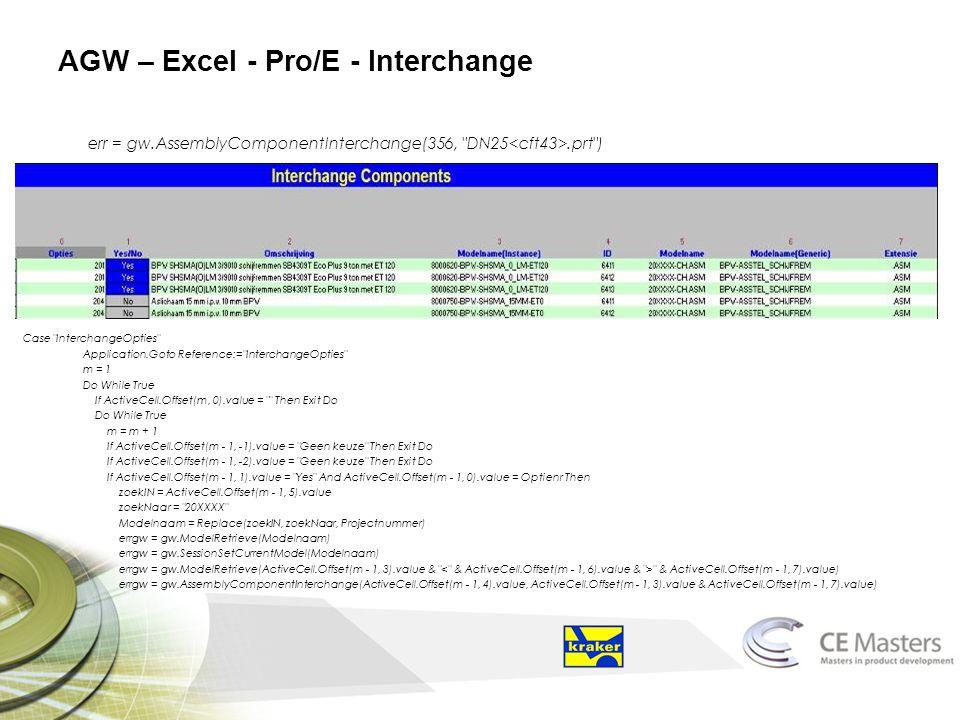 AGW – Excel - Pro/E - Interchange err = gw.AssemblyComponentInterchange(356, DN25.prt ) Case InterchangeOpties Application.Goto Reference:= InterchangeOpties m = 1 Do While True If ActiveCell.Offset(m, 0).value = Then Exit Do Do While True m = m + 1 If ActiveCell.Offset(m - 1, -1).value = Geen keuze Then Exit Do If ActiveCell.Offset(m - 1, -2).value = Geen keuze Then Exit Do If ActiveCell.Offset(m - 1, 1).value = Yes And ActiveCell.Offset(m - 1, 0).value = Optienr Then zoekIN = ActiveCell.Offset(m - 1, 5).value zoekNaar = 20XXXX Modelnaam = Replace(zoekIN, zoekNaar, Projectnummer) errgw = gw.ModelRetrieve(Modelnaam) errgw = gw.SessionSetCurrentModel(Modelnaam) errgw = gw.ModelRetrieve(ActiveCell.Offset(m - 1, 3).value & & ActiveCell.Offset(m - 1, 7).value) errgw = gw.AssemblyComponentInterchange(ActiveCell.Offset(m - 1, 4).value, ActiveCell.Offset(m - 1, 3).value & ActiveCell.Offset(m - 1, 7).value)