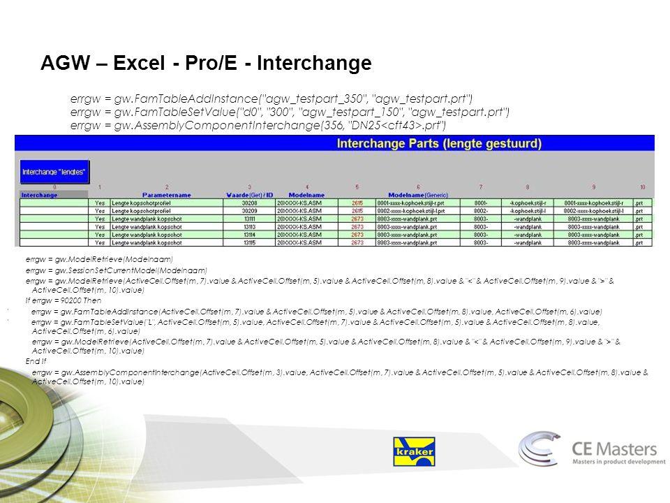 AGW – Excel - Pro/E - Interchange errgw = gw.FamTableAddInstance( agw_testpart_350 , agw_testpart.prt ) errgw = gw.FamTableSetValue( d0 , 300 , agw_testpart_150 , agw_testpart.prt ) errgw = gw.AssemblyComponentInterchange(356, DN25.prt ) errgw = gw.ModelRetrieve(Modelnaam) errgw = gw.SessionSetCurrentModel(Modelnaam) errgw = gw.ModelRetrieve(ActiveCell.Offset(m, 7).value & ActiveCell.Offset(m, 5).value & ActiveCell.Offset(m, 8).value & & ActiveCell.Offset(m, 10).value) If errgw = 90200 Then errgw = gw.FamTableAddInstance(ActiveCell.Offset(m, 7).value & ActiveCell.Offset(m, 5).value & ActiveCell.Offset(m, 8).value, ActiveCell.Offset(m, 6).value) errgw = gw.FamTableSetValue( L , ActiveCell.Offset(m, 5).value, ActiveCell.Offset(m, 7).value & ActiveCell.Offset(m, 5).value & ActiveCell.Offset(m, 8).value, ActiveCell.Offset(m, 6).value) errgw = gw.ModelRetrieve(ActiveCell.Offset(m, 7).value & ActiveCell.Offset(m, 5).value & ActiveCell.Offset(m, 8).value & & ActiveCell.Offset(m, 10).value) End If errgw = gw.AssemblyComponentInterchange(ActiveCell.Offset(m, 3).value, ActiveCell.Offset(m, 7).value & ActiveCell.Offset(m, 5).value & ActiveCell.Offset(m, 8).value & ActiveCell.Offset(m, 10).value)