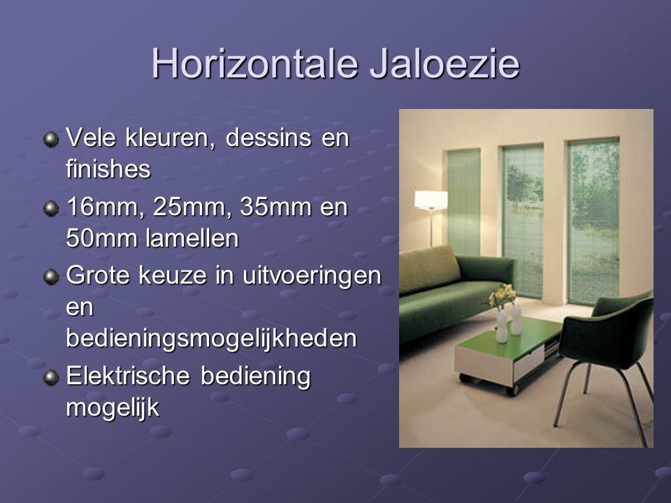 Horizontale Jaloezie Vele kleuren, dessins en finishes 16mm, 25mm, 35mm en 50mm lamellen Grote keuze in uitvoeringen en bedieningsmogelijkheden Elektrische bediening mogelijk