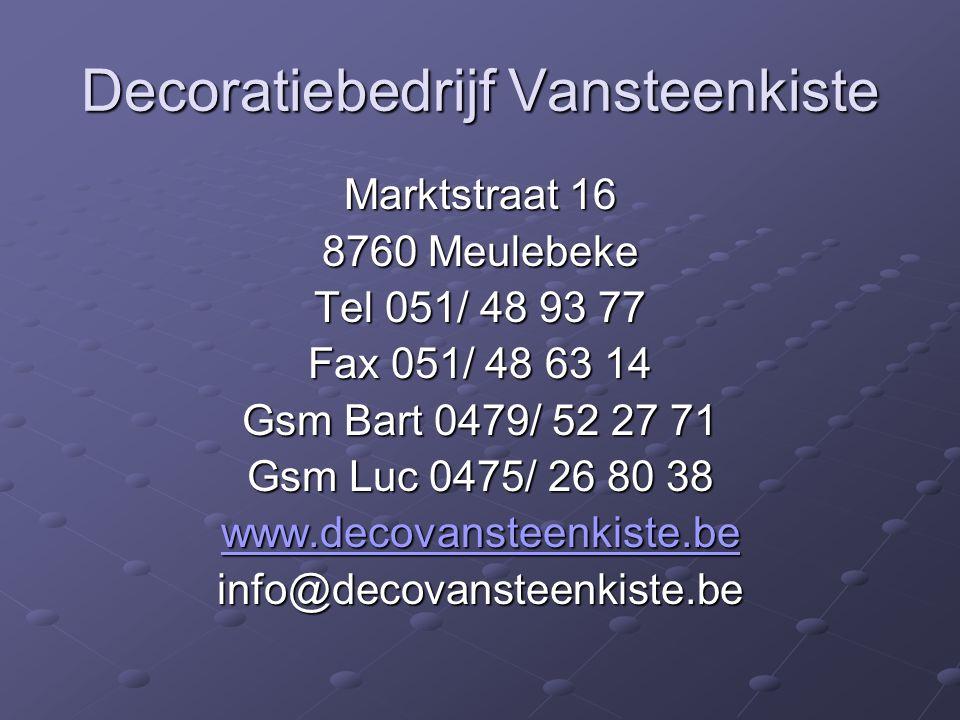Decoratiebedrijf Vansteenkiste Marktstraat 16 8760 Meulebeke Tel 051/ 48 93 77 Fax 051/ 48 63 14 Gsm Bart 0479/ 52 27 71 Gsm Luc 0475/ 26 80 38 wwww wwww wwww....