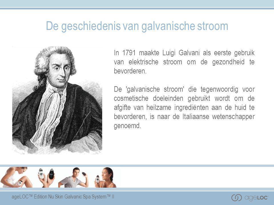 ageLOC™ Edition Nu Skin Galvanic Spa System™ II De geschiedenis van galvanische stroom In 1791 maakte Luigi Galvani als eerste gebruik van elektrische