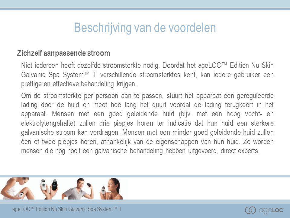 ageLOC™ Edition Nu Skin Galvanic Spa System™ II Zichzelf aanpassende stroom Niet iedereen heeft dezelfde stroomsterkte nodig. Doordat het ageLOC™ Edit