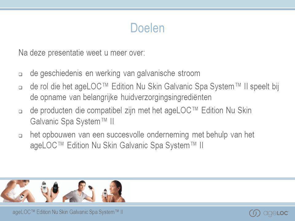ageLOC™ Edition Nu Skin Galvanic Spa System™ II Doelen Na deze presentatie weet u meer over:  de geschiedenis en werking van galvanische stroom  de