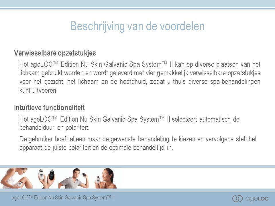 ageLOC™ Edition Nu Skin Galvanic Spa System™ II Verwisselbare opzetstukjes Het ageLOC™ Edition Nu Skin Galvanic Spa System™ II kan op diverse plaatsen