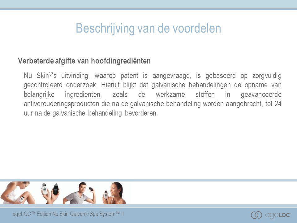 ageLOC™ Edition Nu Skin Galvanic Spa System™ II Beschrijving van de voordelen Verbeterde afgifte van hoofdingrediënten Nu Skin ® 's uitvinding, waarop