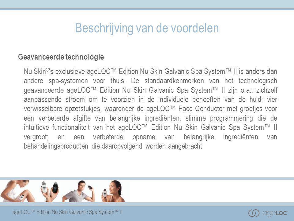 ageLOC™ Edition Nu Skin Galvanic Spa System™ II Beschrijving van de voordelen Geavanceerde technologie Nu Skin ® 's exclusieve ageLOC™ Edition Nu Skin