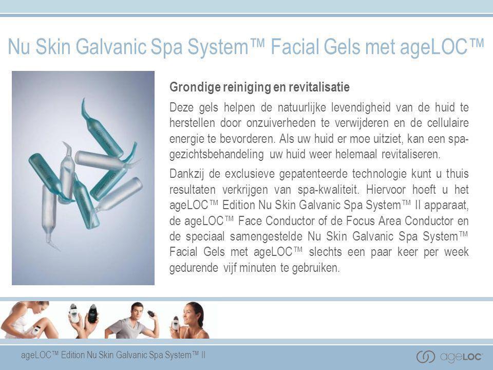 ageLOC™ Edition Nu Skin Galvanic Spa System™ II Nu Skin Galvanic Spa System™ Facial Gels met ageLOC™ Grondige reiniging en revitalisatie Deze gels hel