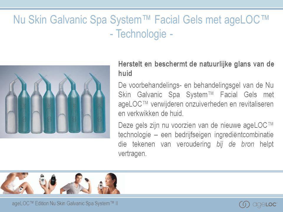ageLOC™ Edition Nu Skin Galvanic Spa System™ II Nu Skin Galvanic Spa System™ Facial Gels met ageLOC™ - Technologie - Herstelt en beschermt de natuurli