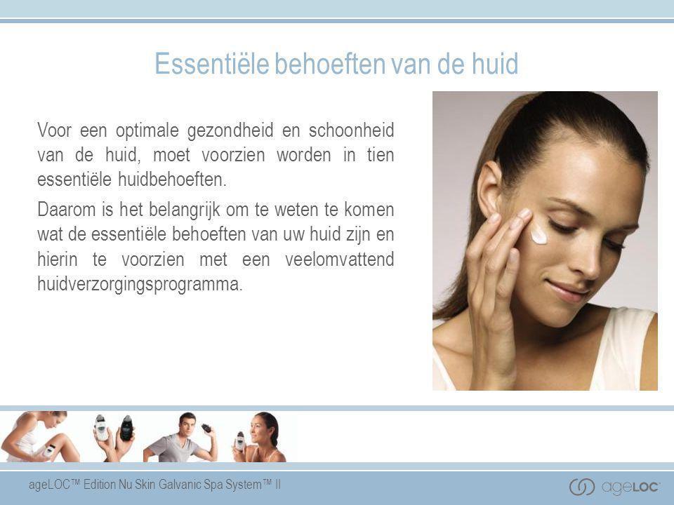ageLOC™ Edition Nu Skin Galvanic Spa System™ II Essentiële behoeften van de huid Voor een optimale gezondheid en schoonheid van de huid, moet voorzien